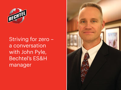 Striving for zero – a conversation with John Pyle, Bechtel's ES&H manager